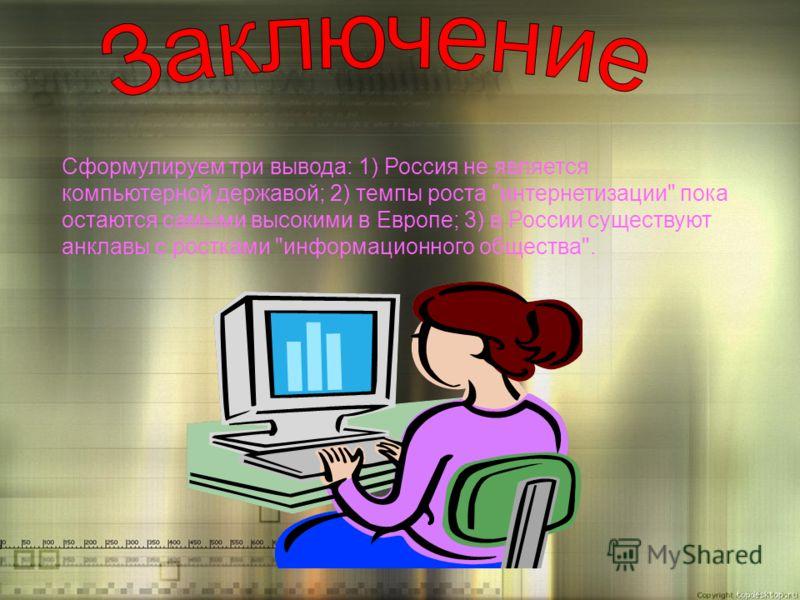Сформулируем три вывода: 1) Россия не является компьютерной державой; 2) темпы роста интернетизации пока остаются самыми высокими в Европе; 3) в России существуют анклавы с ростками информационного общества.