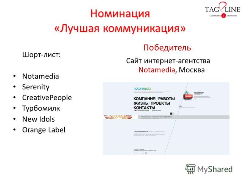 Номинация «Лучшая коммуникация» Шорт-лист: Notamedia Serenity CreativePeople Турбомилк New Idols Orange Label Победитель Сайт интернет-агентства Notamedia, Москва