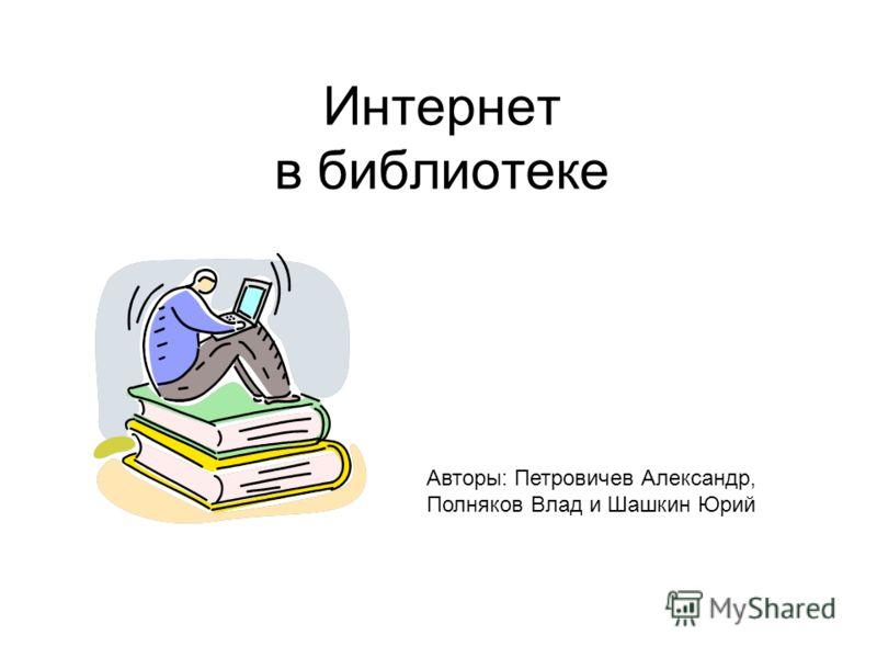 Интернет в библиотеке (Никому не нужный проект) Авторы: Петровичев Александр, Полняков Влад и Шашкин Юрий