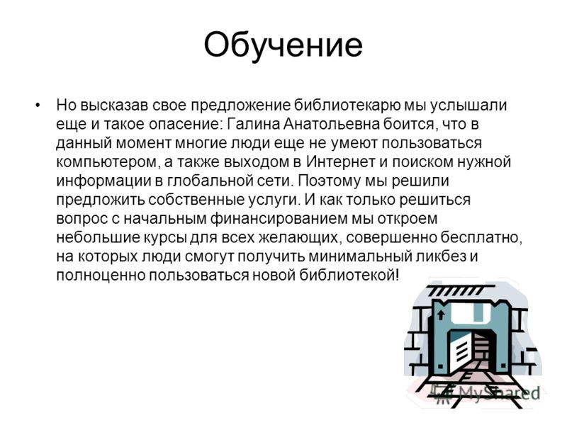 Обучение Но высказав свое предложение библиотекарю мы услышали еще и такое опасение: Галина Анатольевна боится, что в данный момент многие люди еще не умеют пользоваться компьютером, а также выходом в Интернет и поиском нужной информации в глобальной