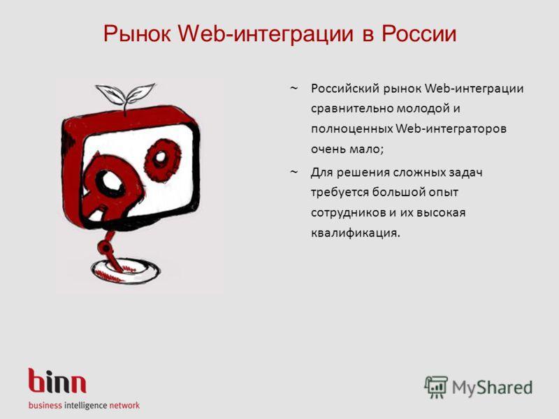 Рынок Web-интеграции в России ~ Российский рынок Web-интеграции сравнительно молодой и полноценных Web-интеграторов очень мало; ~ Для решения сложных задач требуется большой опыт сотрудников и их высокая квалификация.