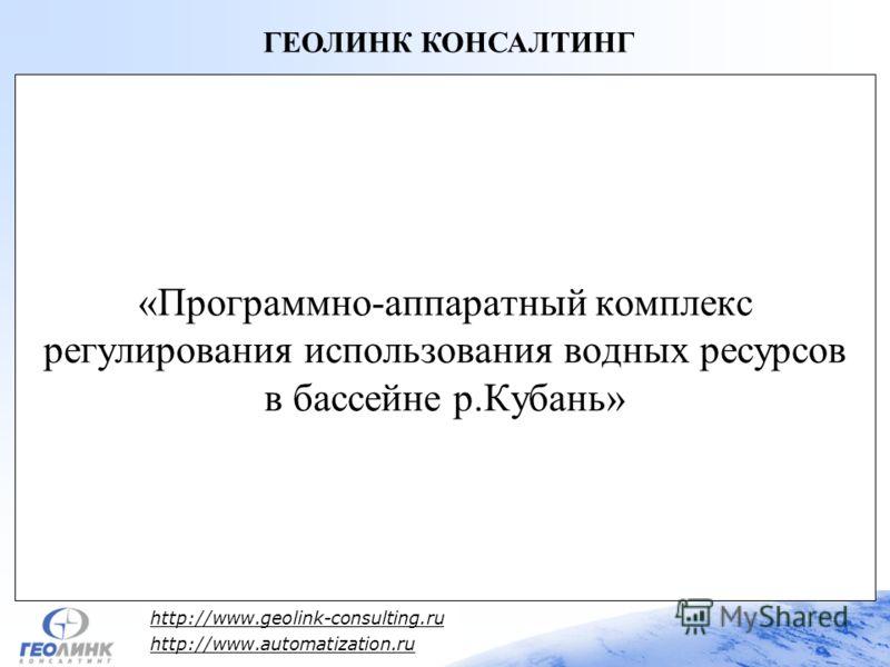 http://www.geolink-consulting.ru http://www.automatization.ru «Программно-аппаратный комплекс регулирования использования водных ресурсов в бассейне р.Кубань» ГЕОЛИНК КОНСАЛТИНГ