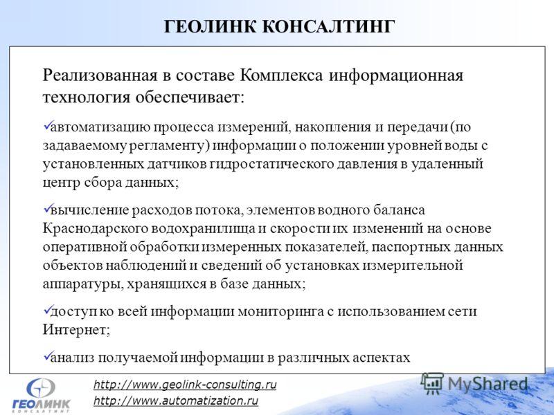 http://www.geolink-consulting.ru http://www.automatization.ru ГЕОЛИНК КОНСАЛТИНГ Реализованная в составе Комплекса информационная технология обеспечивает: автоматизацию процесса измерений, накопления и передачи (по задаваемому регламенту) информации