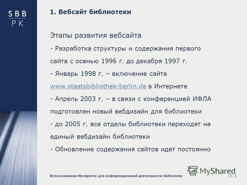 |Использование Интернета для информационной деятельности библиотекS. 3 1. Вебсайт библиотеки Этапы развития вебсайта - Разработка структуры и содержания первого сайта с осенью 1996 г. до декабря 1997 г. - Январь 1998 г. – включение сайта www.staatsbi