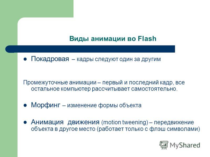 Виды анимации во Flash Покадровая – кадры следуют один за другим Промежуточные анимации – первый и последний кадр, все остальное компьютер рассчитывает самостоятельно. Морфинг – изменение формы объекта Анимация движения (motion tweening) – передвижен