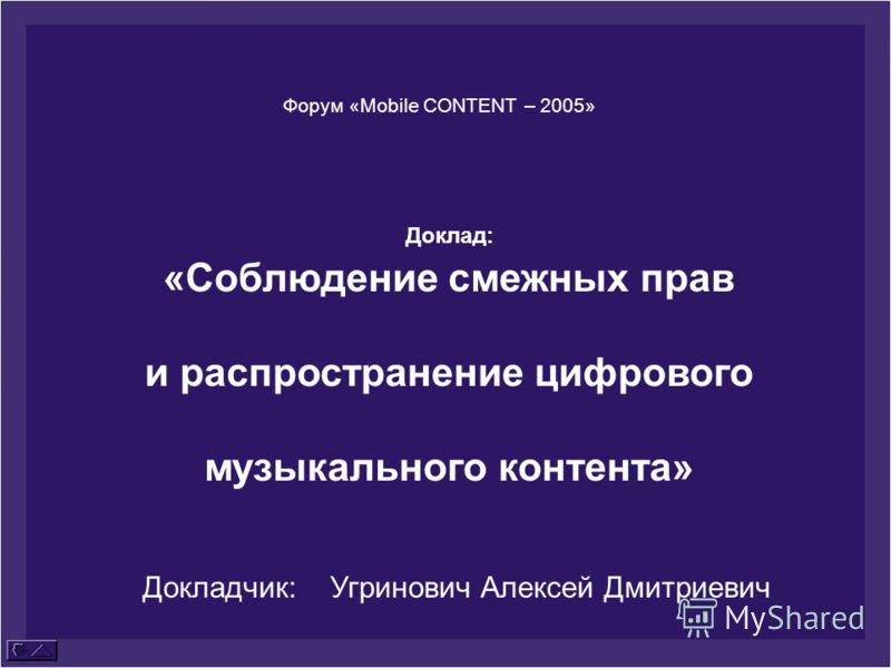 Форум «Mobile CONTENT – 2005» Доклад: «Соблюдение смежных прав и распространение цифрового музыкального контента» Докладчик: Угринович Алексей Дмитриевич