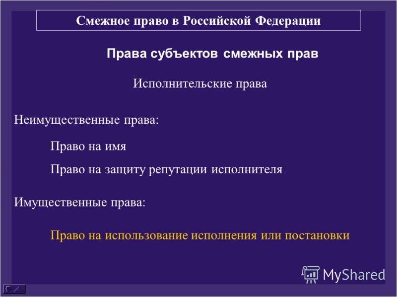 Права субъектов смежных прав Исполнительские права Неимущественные права: Право на имя Право на защиту репутации исполнителя Имущественные права: Право на использование исполнения или постановки Смежное право в Российской Федерации