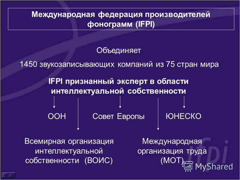Международная федерация производителей фонограмм (IFPI) 1450 звукозаписывающих компаний из 75 стран мира IFPI признанный эксперт в области интеллектуальной собственности ООН Всемирная организация интеллектуальной собственности (ВОИС) ЮНЕСКО Междунаро