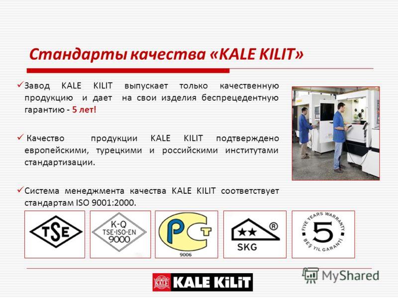 Завод KALE KILIT выпускает только качественную продукцию и дает на свои изделия беспрецедентную гарантию - 5 лет! Качество продукции KALE KILIT подтверждено европейскими, турецкими и российскими институтами стандартизации. Система менеджмента качеств