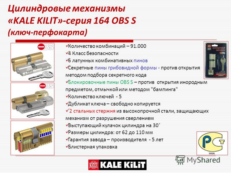 Цилиндровые механизмы «KALE KILIT»-серия 164 ОBS S (ключ-перфокарта) Количество комбинаций – 91.000 4 Класс безопасности 6 латунных комбинативных пинов Секретные пины грибовидной формы - против открытия методом подбора секретного кода Блокировочные п