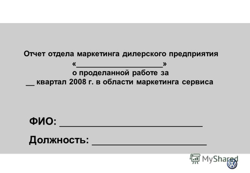 Отчет отдела маркетинга дилерского предприятия «____________________» о проделанной работе за __ квартал 2008 г. в области маркетинга сервиса ФИО: _________________________ Должность: ____________________