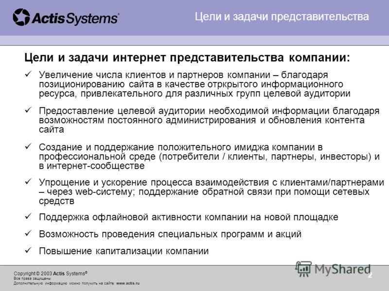 Copyright © 2003 Actis Systems ® Все права защищены Дополнительную информацию можно получить на сайте: www.actis.ru 2 Цели и задачи интернет представительства компании: Увеличение числа клиентов и партнеров компании – благодаря позиционированию сайта