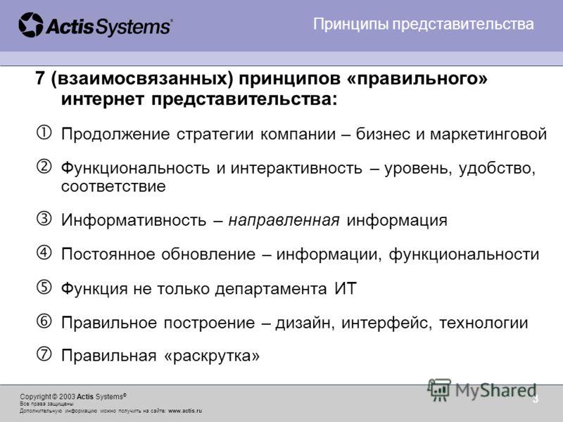 Copyright © 2003 Actis Systems ® Все права защищены Дополнительную информацию можно получить на сайте: www.actis.ru 3 7 (взаимосвязанных) принципов «правильного» интернет представительства: Продолжение стратегии компании – бизнес и маркетинговой Функ