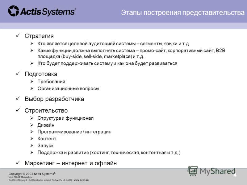 Copyright © 2003 Actis Systems ® Все права защищены Дополнительную информацию можно получить на сайте: www.actis.ru 4 Стратегия Кто является целевой аудиторией системы – сегменты, языки и т.д. Какие функции должна выполнять система – промо-сайт, корп