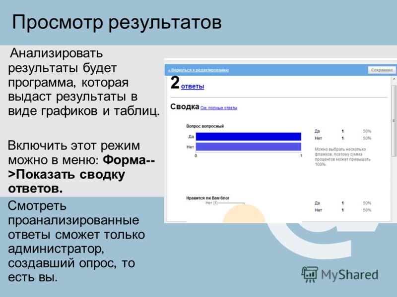 Просмотр результатов Анализировать результаты будет программа, которая выдаст результаты в виде графиков и таблиц. Включить этот режим можно в меню : Форма -- > Показать сводку ответов. Смотреть проанализированные ответы сможет только администратор,
