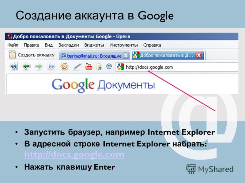 Запустить браузер, например Internet Explorer В адресной строке Internet Explorer набрать : http://docs.google.com http://docs.google.com Нажать клавишу Enter Создание аккаунта в Google