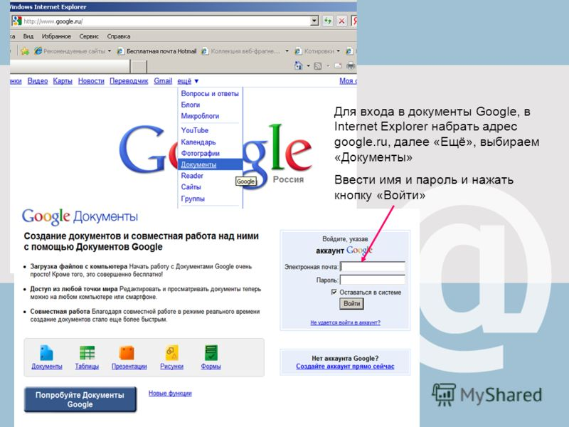 Для входа в документы Google, в Internet Explorer набрать адрес google.ru, далее «Ещё», выбираем «Документы» Ввести имя и пароль и нажать кнопку «Войт