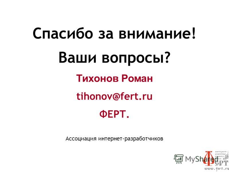 Спасибо за внимание! Ваши вопросы? Тихонов Роман tihonov@fert.ru ФЕРТ. Ассоциация интернет-разработчиков