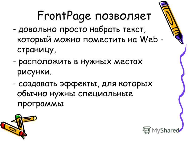 FrontPage позволяет - довольно просто набрать текст, который можно поместить на Web - страницу, - расположить в нужных местах рисунки. - создавать эффекты, для которых обычно нужны специальные программы