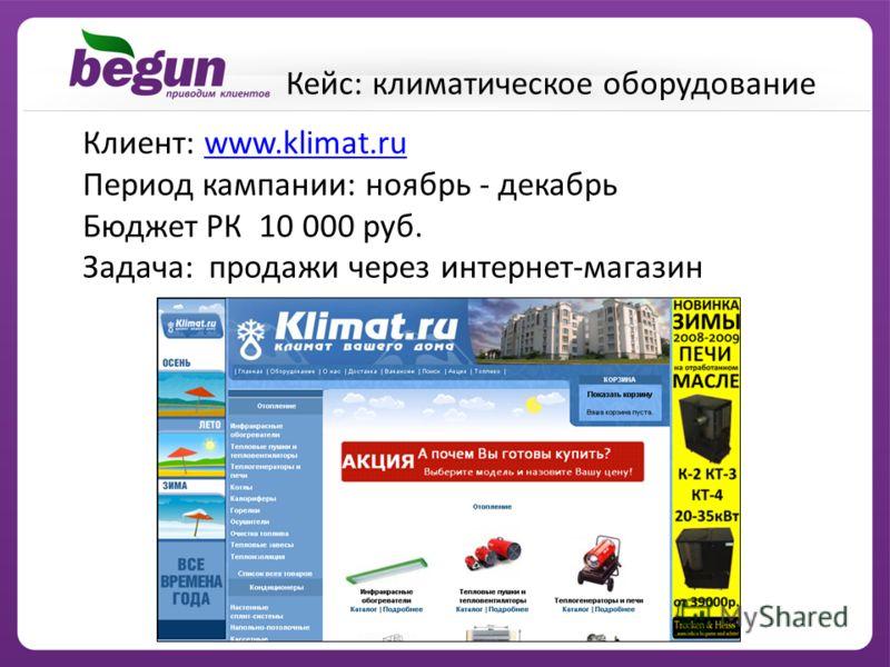 Клиент: www.klimat.ruwww.klimat.ru Период кампании: ноябрь - декабрь Бюджет РК 10 000 руб. Задача: продажи через интернет-магазин Кейс: климатическое оборудование