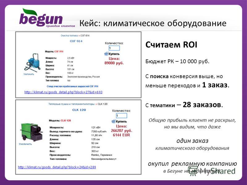 http://klimat.ru/goods_detail.php?block=27&id=693 http://klimat.ru/goods_detail.php?block=24&id=289 Считаем ROI Бюджет РК – 10 000 руб. С поиска конверсия выше, но меньше переходов и 1 заказ. С тематики – 28 заказов. Общую прибыль клиент не раскрыл,