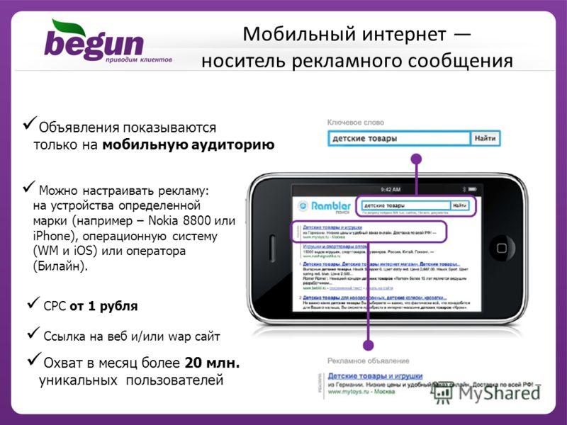 Можно настраивать рекламу: на устройства определенной марки (например – Nokia 8800 или iPhone), операционную систему (WM и iOS) или оператора (Билайн). Объявления показываются только на мобильную аудиторию CPC от 1 рубля Ссылка на веб и/или wap сайт