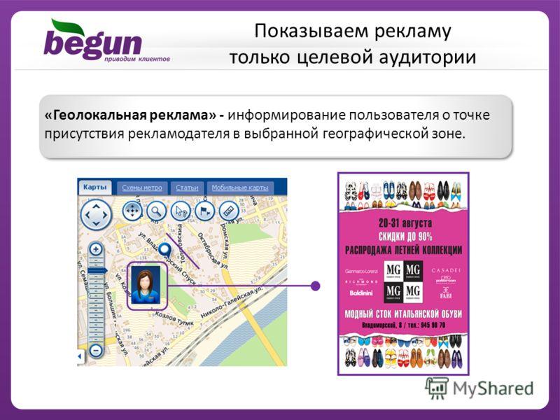 «Геолокальная реклама» - информирование пользователя о точке присутствия рекламодателя в выбранной географической зоне. Показываем рекламу только целевой аудитории