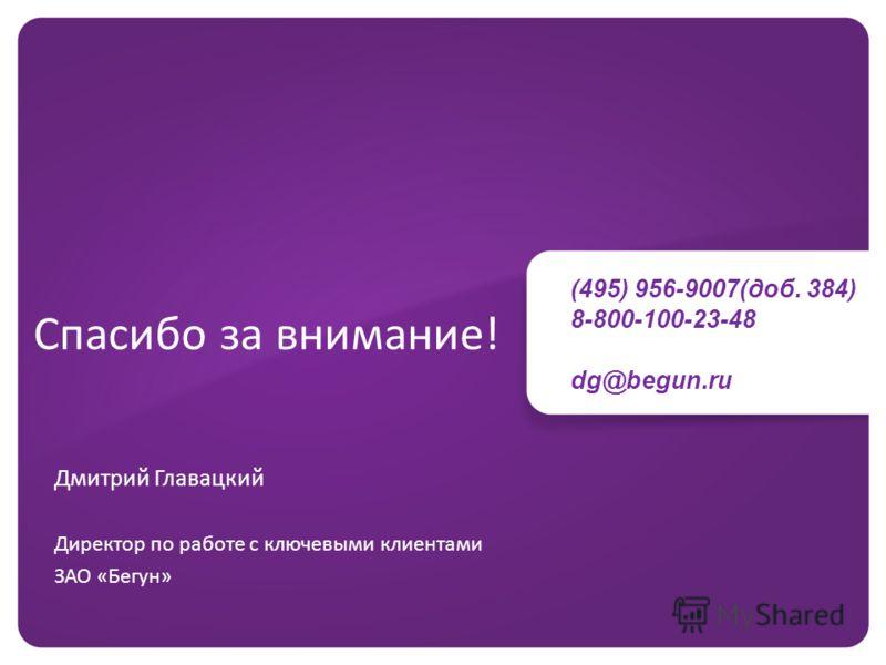 Спасибо за внимание! Дмитрий Главацкий Директор по работе с ключевыми клиентами ЗАО «Бегун» (495) 956-9007(доб. 384) 8-800-100-23-48 dg@begun.ru