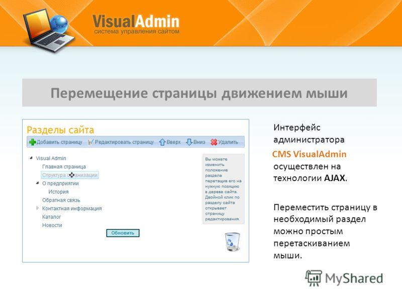 Интерфейс администратора CMS VisualAdmin осуществлен на технологии AJAX. Переместить страницу в необходимый раздел можно простым перетаскиванием мыши. Перемещение страницы движением мыши