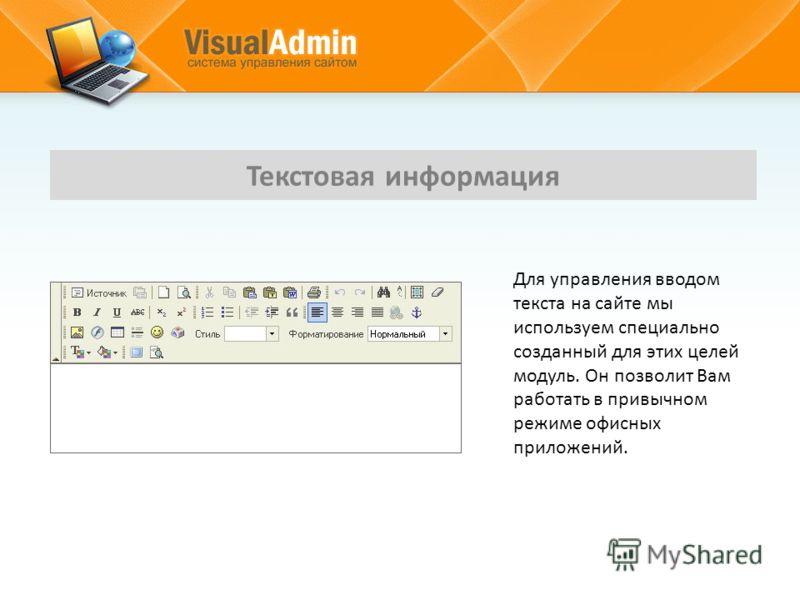 Для управления вводом текста на сайте мы используем специально созданный для этих целей модуль. Он позволит Вам работать в привычном режиме офисных приложений. Текстовая информация