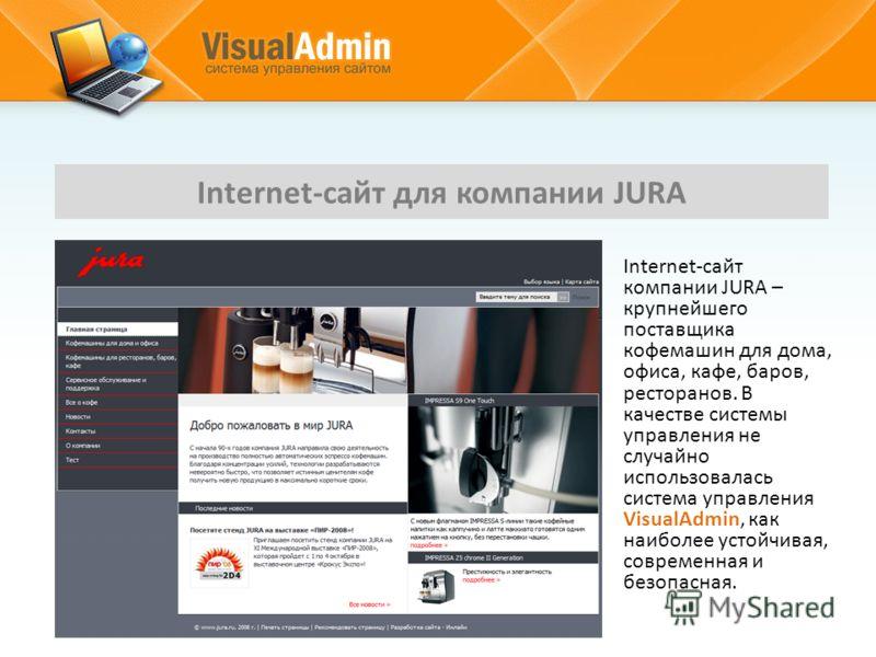 Internet-сайт для компании JURA Internet-сайт компании JURA – крупнейшего поставщика кофемашин для дома, офиса, кафе, баров, ресторанов. В качестве системы управления не случайно использовалась система управления VisualAdmin, как наиболее устойчивая,