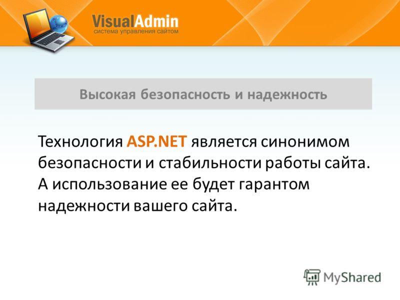 Технология ASP.NET является синонимом безопасности и стабильности работы сайта. А использование ее будет гарантом надежности вашего сайта. Высокая безопасность и надежность