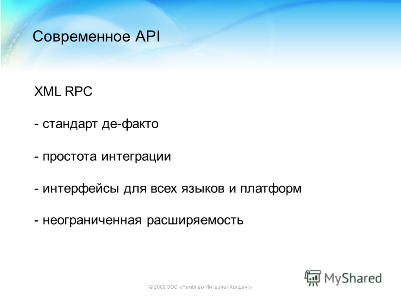 © 2009 ООО «Рамблер Интернет Холдинг» Современное API XML RPC - стандарт де-факто - простота интеграции - интерфейсы для всех языков и платформ - неограниченная расширяемость