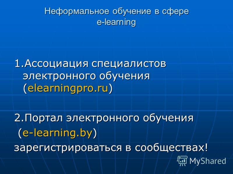 Неформальное обучение в сфере e-learning 1.Ассоциация специалистов электронного обучения (elearningpro.ru) 2.Портал электронного обучения (e-learning.by) (e-learning.by) зарегистрироваться в сообществах!