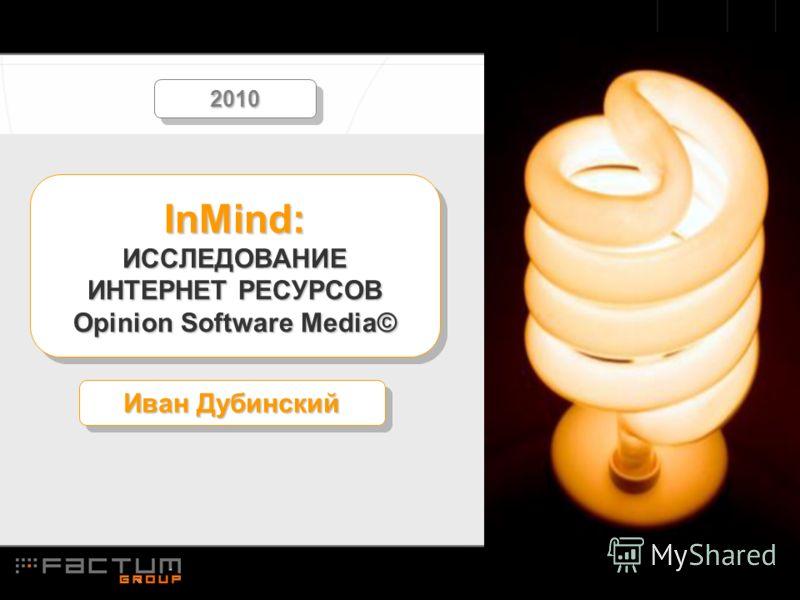 InMind: ИССЛЕДОВАНИЕ ИНТЕРНЕТ РЕСУРСОВ Opinion Software Media© Иван Дубинский 20102010