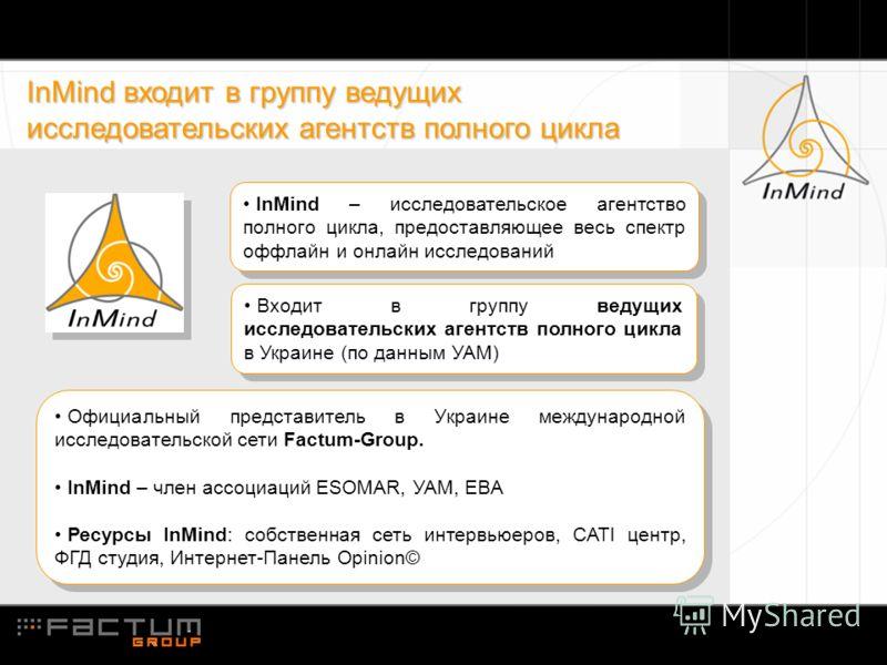 InMind входит в группу ведущих исследовательских агентств полного цикла InMind – исследовательское агентство полного цикла, предоставляющее весь спектр оффлайн и онлайн исследований Официальный представитель в Украине международной исследовательской