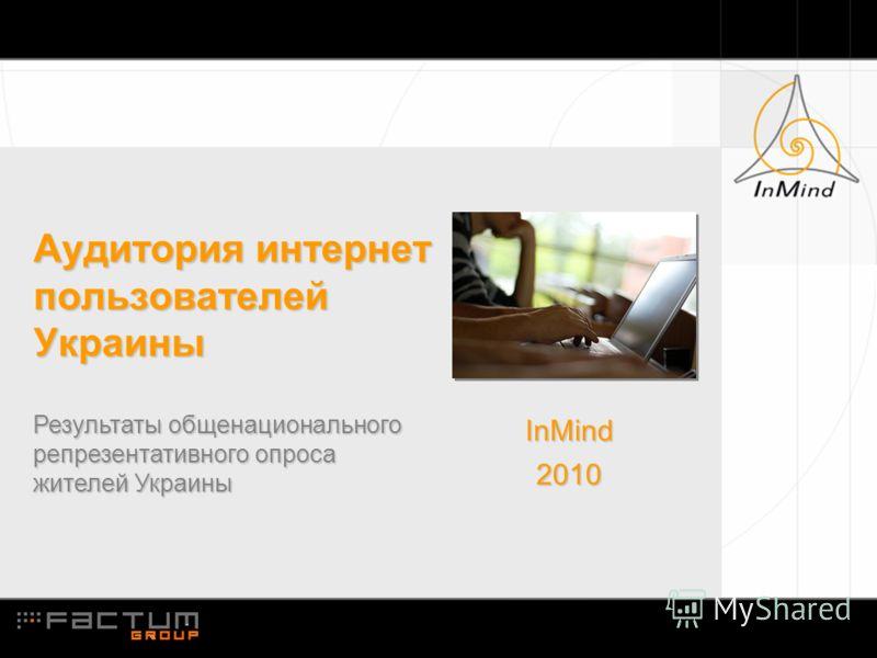 Аудитория интернет пользователей Украины Результаты общенационального репрезентативного опроса жителей Украины InMind2010