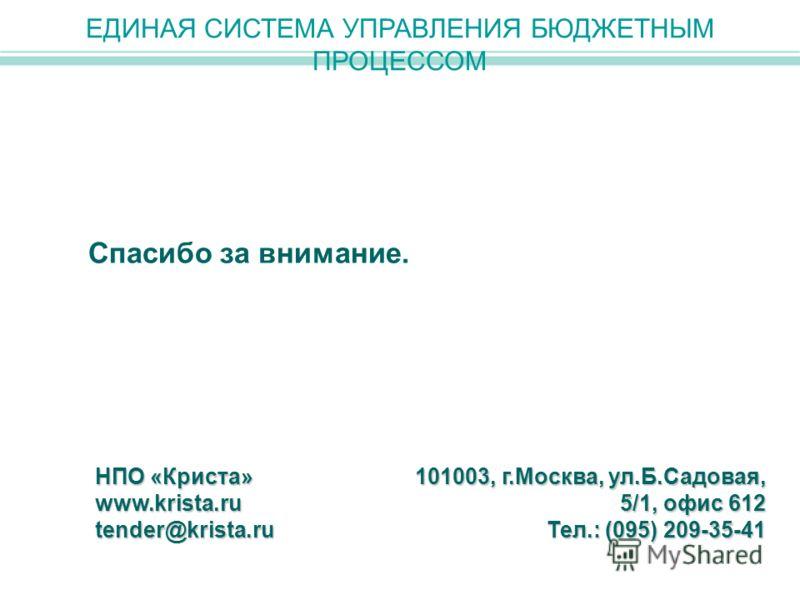 Спасибо за внимание. ЕДИНАЯ СИСТЕМА УПРАВЛЕНИЯ БЮДЖЕТНЫМ ПРОЦЕССОМ НПО «Криста» www.krista.rutender@krista.ru 101003, г.Москва, ул.Б.Садовая, 5/1, офис 612 Тел.: (095) 209-35-41
