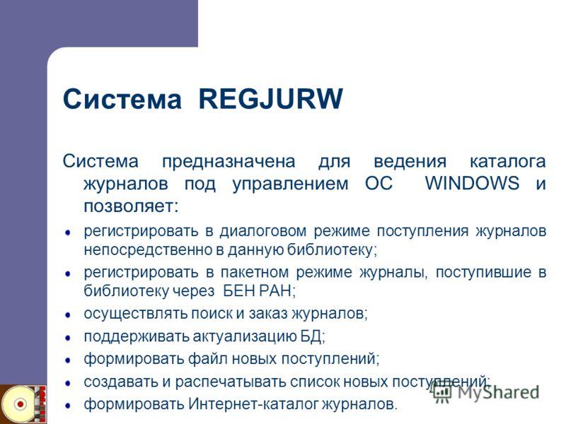 Система REGJURW Система предназначена для ведения каталога журналов под управлением ОС WINDOWS и позволяет: регистрировать в диалоговом режиме поступления журналов непосредственно в данную библиотеку; регистрировать в пакетном режиме журналы, поступи