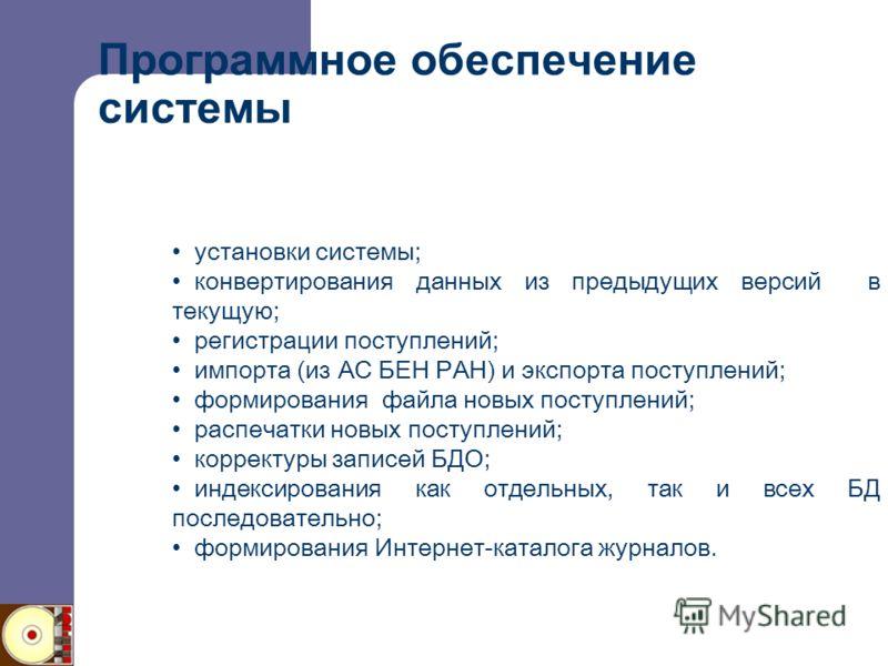 Программное обеспечение системы установки системы; конвертирования данных из предыдущих версий в текущую; регистрации поступлений; импорта (из АС БЕН РАН) и экспорта поступлений; формирования файла новых поступлений; распечатки новых поступлений; кор