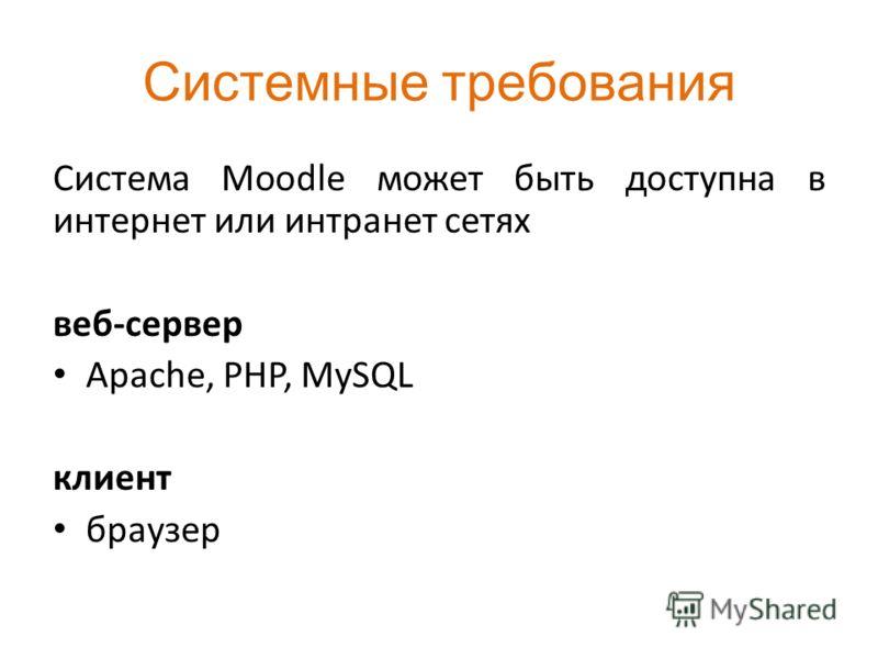 Системные требования Система Moodle может быть доступна в интернет или интранет сетях веб-сервер Apache, PHP, MySQL клиент браузер