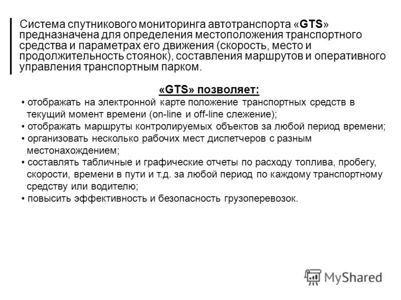 Система спутникового мониторинга автотранспорта «GTS» предназначена для определения местоположения транспортного средства и параметрах его движения (скорость, место и продолжительность стоянок), составления маршрутов и оперативного управления транспо