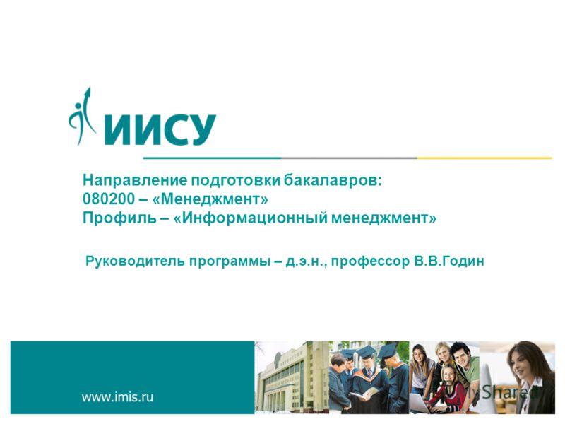 Направление подготовки бакалавров: 080200 – «Менеджмент» Профиль – «Информационный менеджмент» Руководитель программы – д.э.н., профессор В.В.Годин