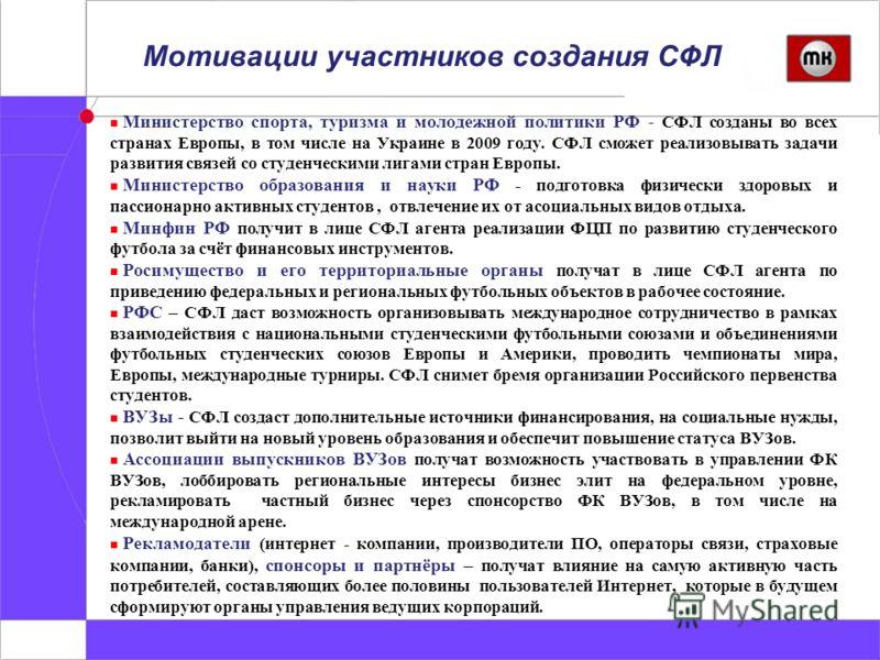 Мотивации участников создания СФЛ Министерство спорта, туризма и молодежной политики РФ - СФЛ созданы во всех странах Европы, в том числе на Украине в 2009 году. СФЛ сможет реализовывать задачи развития связей со студенческими лигами стран Европы. Ми