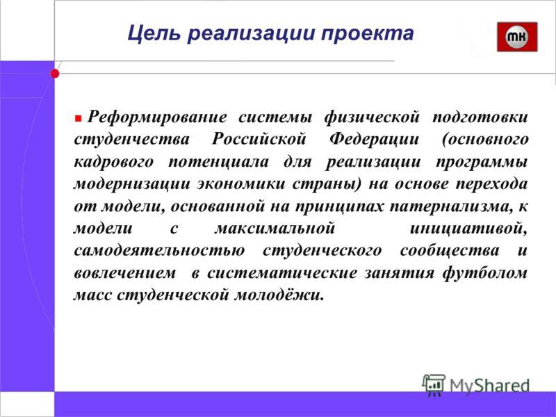 Цель реализации проекта Реформирование системы физической подготовки студенчества Российской Федерации (основного кадрового потенциала для реализации программы модернизации экономики страны) на основе перехода от модели, основанной на принципах патер