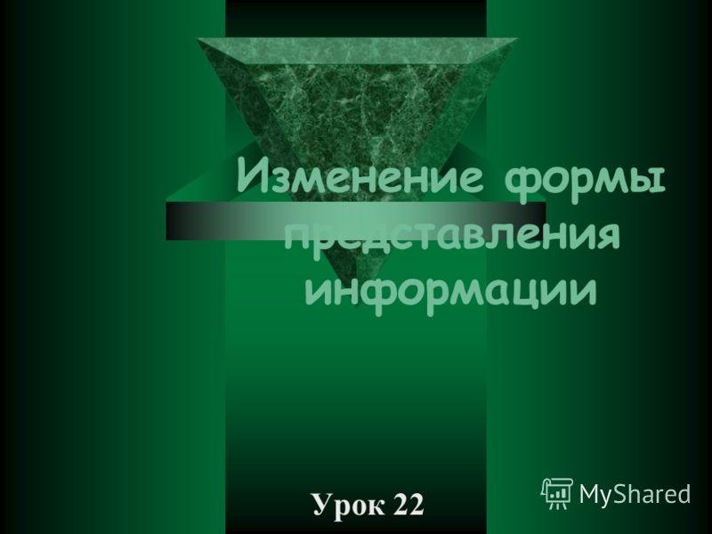 Изменение формы представления информации Урок 22