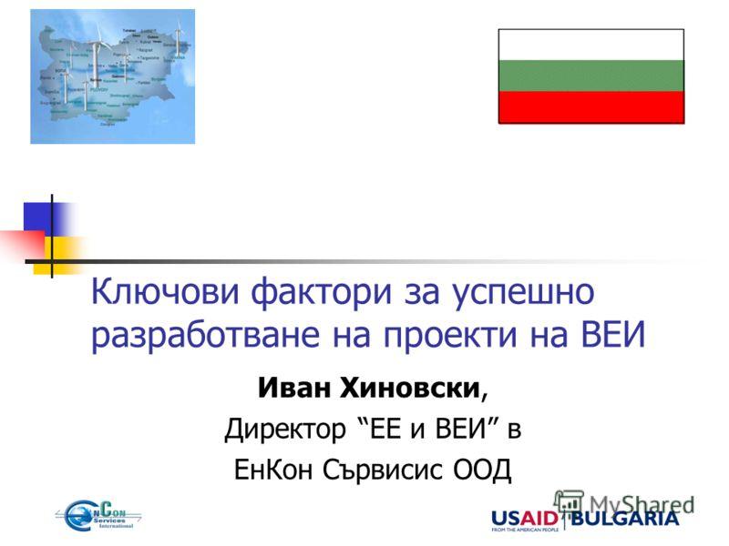 Ключови фактори за успешно разработване на проекти на ВЕИ Иван Хиновски, Директор ЕЕ и ВЕИ в ЕнКон Сървисис ООД