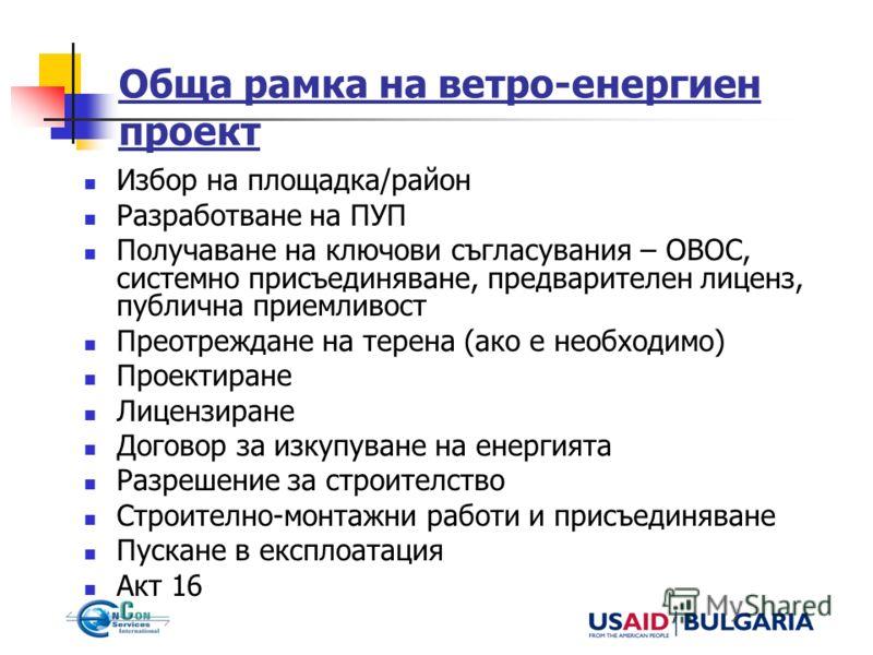 Обща рамка на ветро-енергиен проект Избор на площадка/район Разработване на ПУП Получаване на ключови съгласувания – ОВОС, системно присъединяване, предварителен лиценз, публична приемливост Преотреждане на терена (ако е необходимо) Проектиране Лицен