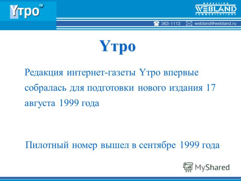 Редакция интернет-газеты Yтро впервые собралась для подготовки нового издания 17 августа 1999 года Пилотный номер вышел в сентябре 1999 года Yтро