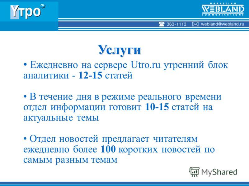 Ежедневно на сервере Utro.ru утренний блок аналитики - 12-15 статей В течение дня в режиме реального времени отдел информации готовит 10-15 статей на актуальные темы Отдел новостей предлагает читателям ежедневно более 100 коротких новостей по самым р